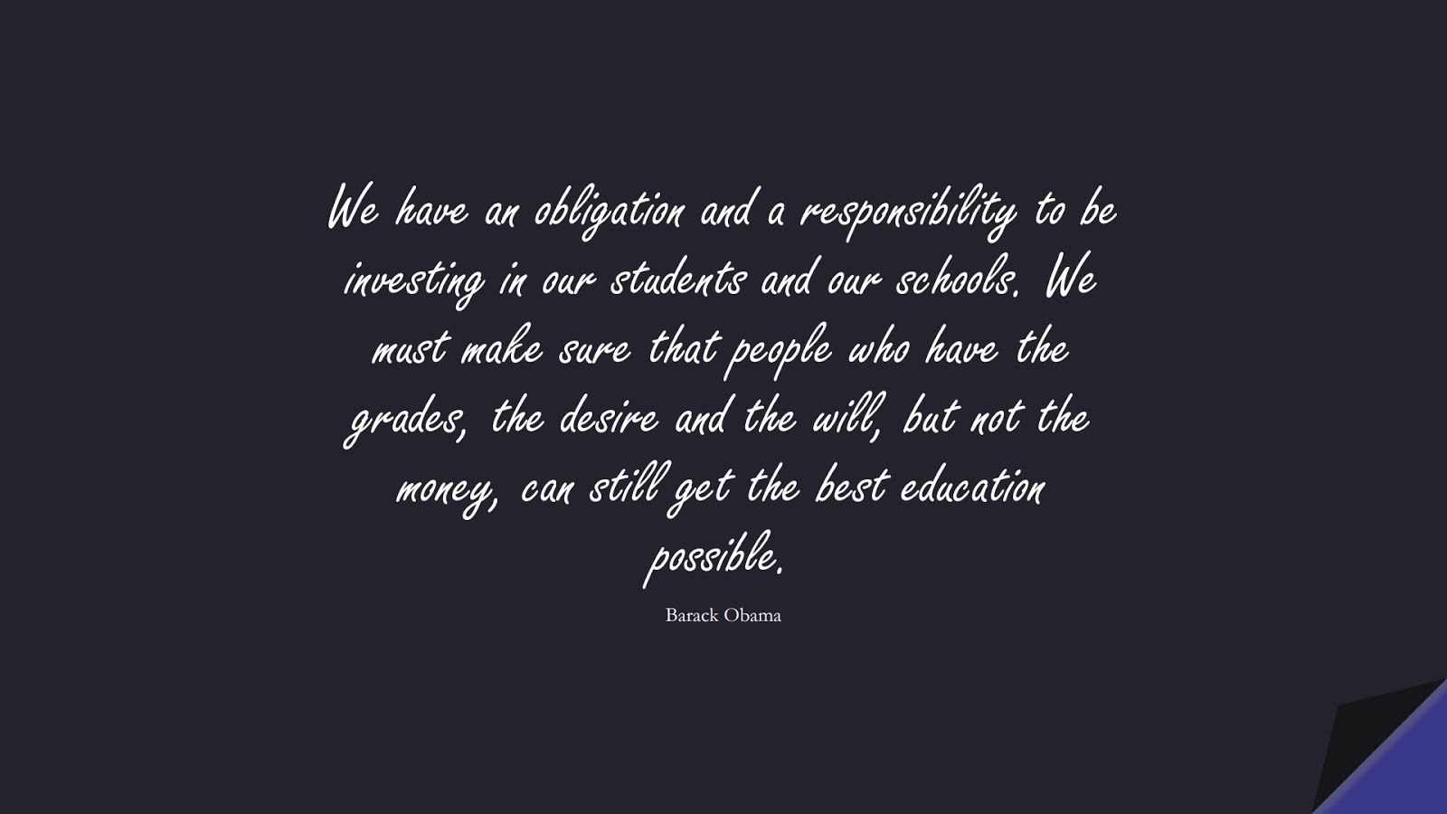 We have an obligation and a responsibility to be investing in our students and our schools. We must make sure that people who have the grades, the desire and the will, but not the money, can still get the best education possible. (Barack Obama);  #MoneyQuotes
