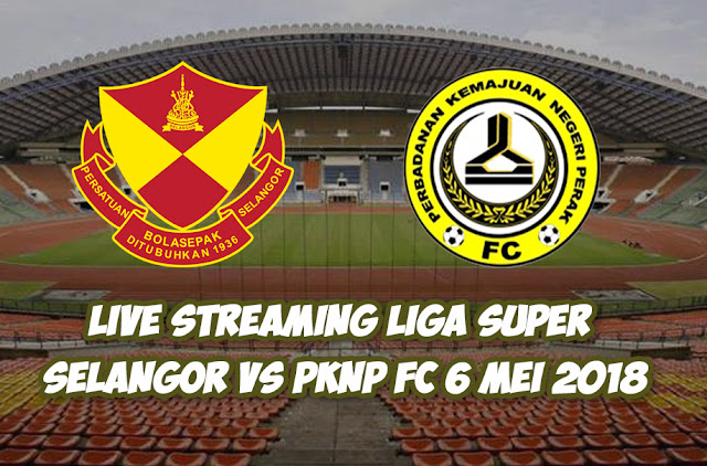 Live Streaming Liga Super Selangor Vs PKNP FC 6 MEI 2018