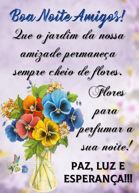Que o jardim da nossa amizade  permaneça sempre cheio de flores.  Flores para perfumar a sua noite! Paz, Luz e Esperança! Boa Noite Amigos!
