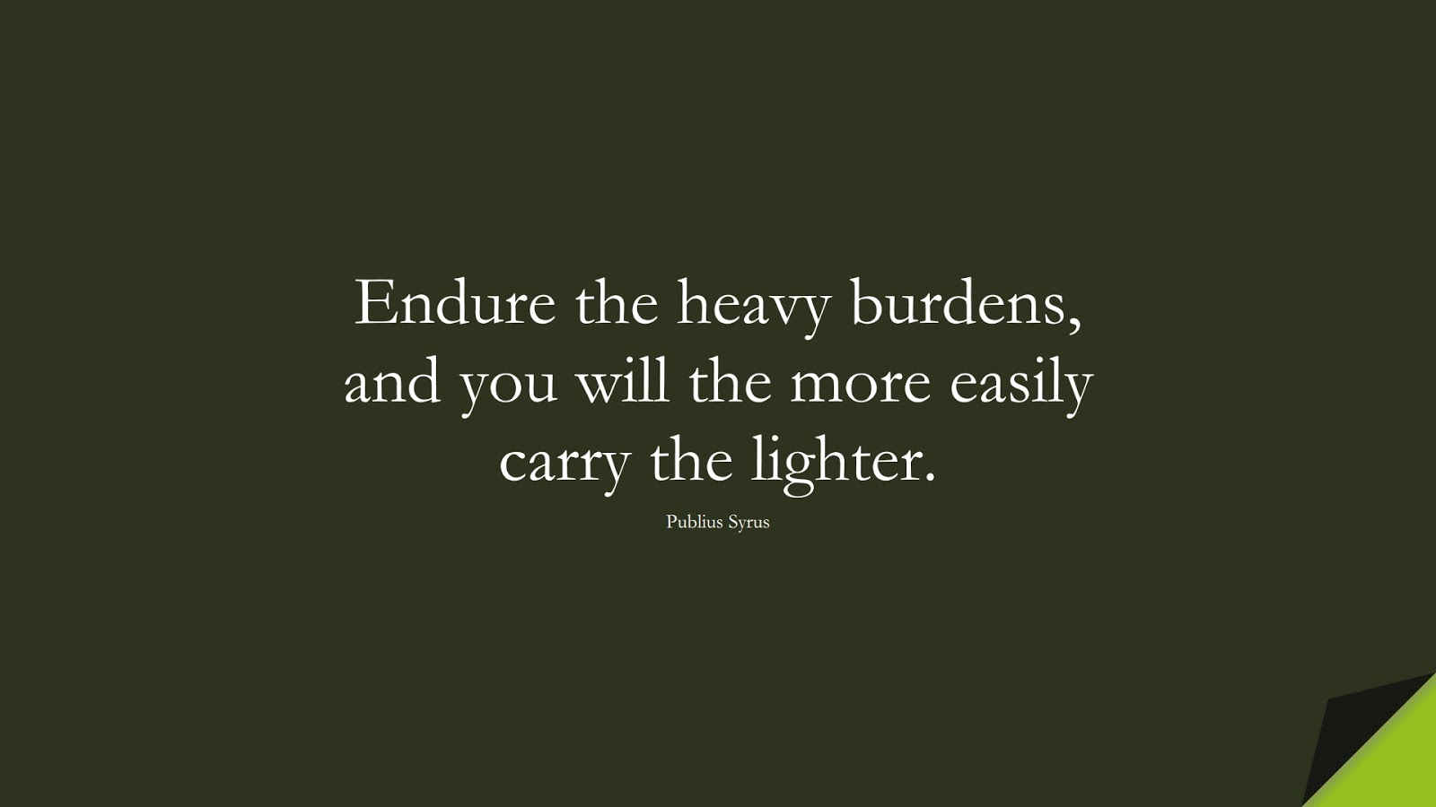 Endure the heavy burdens, and you will the more easily carry the lighter. (Publius Syrus);  #CourageQuotes