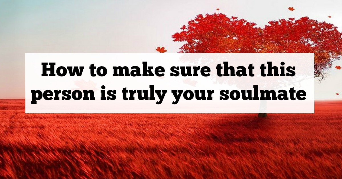 How to make sure that this person is truly your soulmate