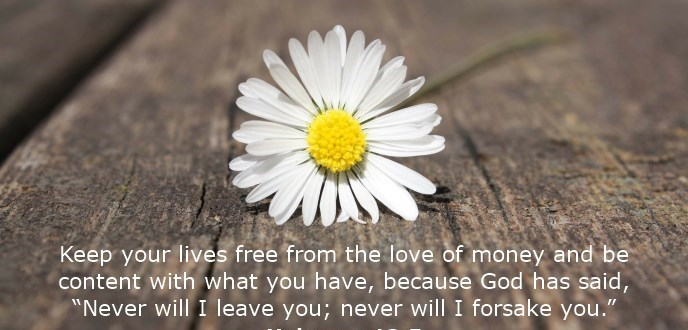 """Keep your lives free from the love of money and be content with what you have, because God has said, """"Never will I leave you; never will I forsake you."""""""