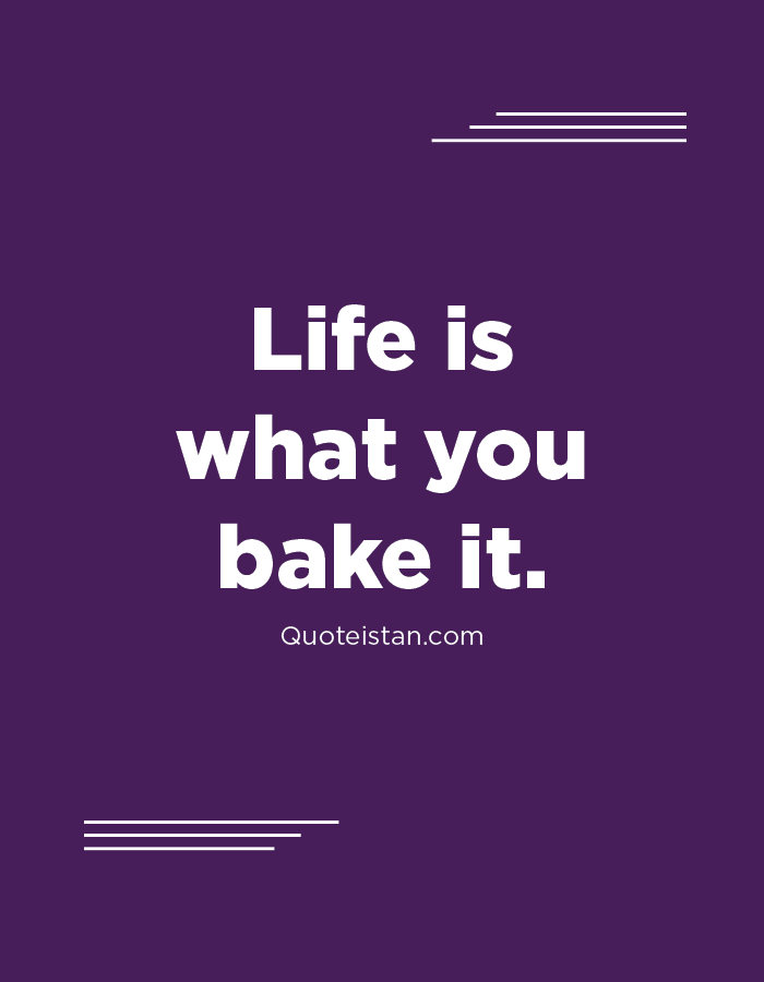 Life is what you bake it.