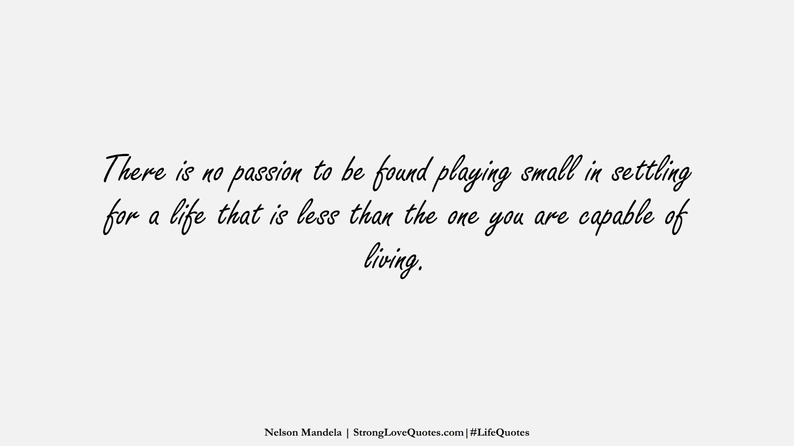 There is no passion to be found playing small in settling for a life that is less than the one you are capable of living. (Nelson Mandela);  #LifeQuotes