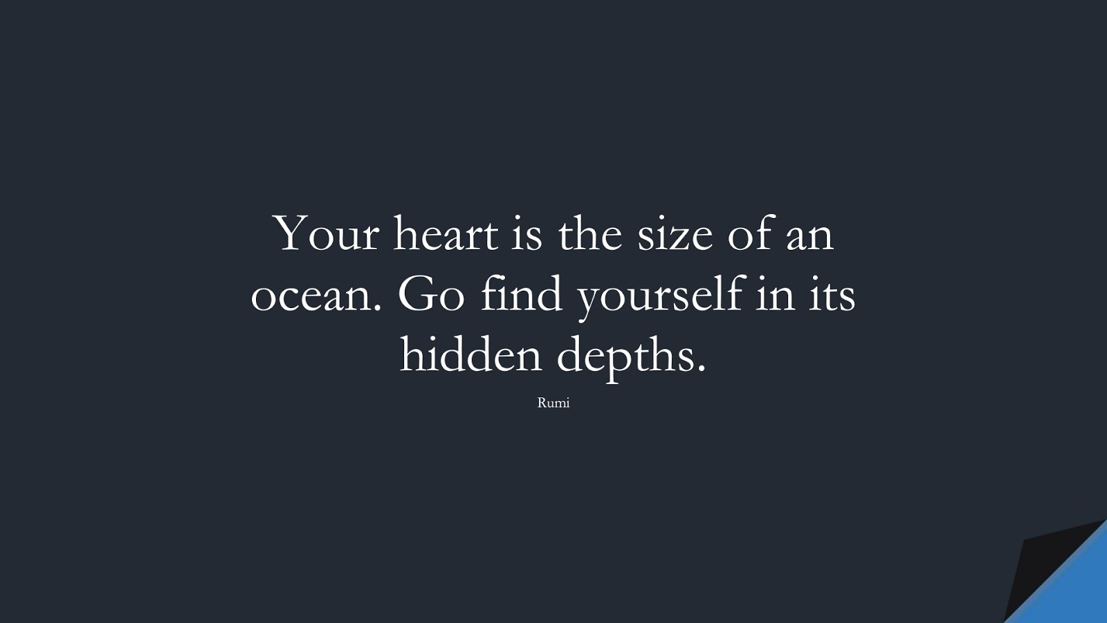 Your heart is the size of an ocean. Go find yourself in its hidden depths. (Rumi);  #RumiQuotes