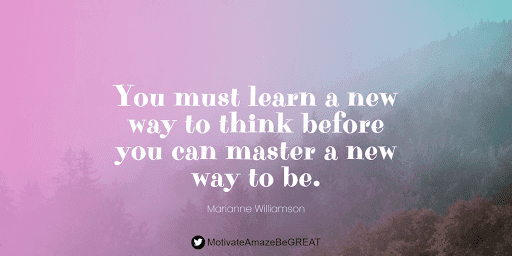 """Positive Mindset Quotes And Motivational Words For Bad Times: """"You must learn a new way to think before you can master a new way to be."""" - Marianne Williamson"""