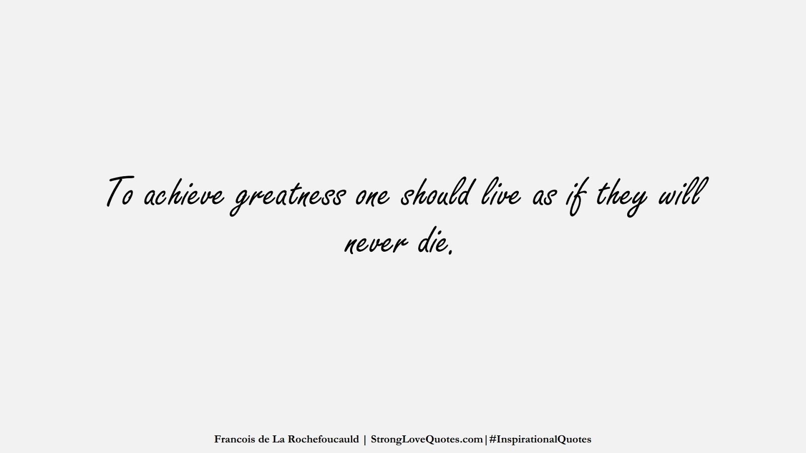 To achieve greatness one should live as if they will never die. (Francois de La Rochefoucauld);  #InspirationalQuotes
