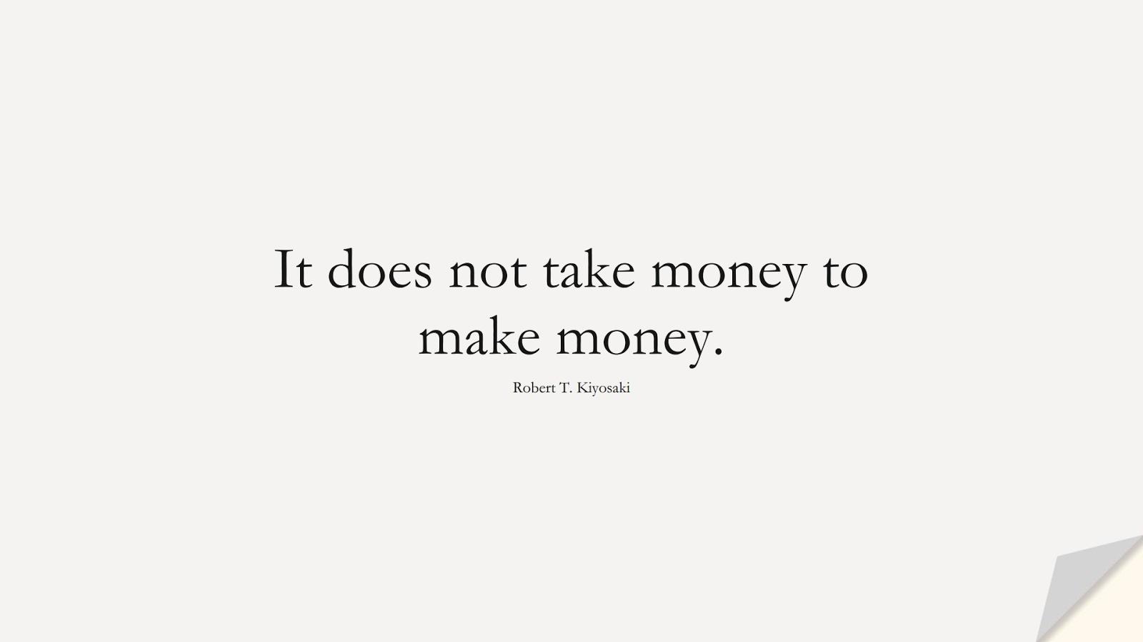 It does not take money to make money. (Robert T. Kiyosaki);  #MoneyQuotes
