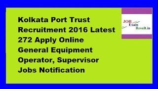 Kolkata Port Trust Recruitment 2016 Latest 272 Apply Online General Equipment Operator, Supervisor Jobs Notification
