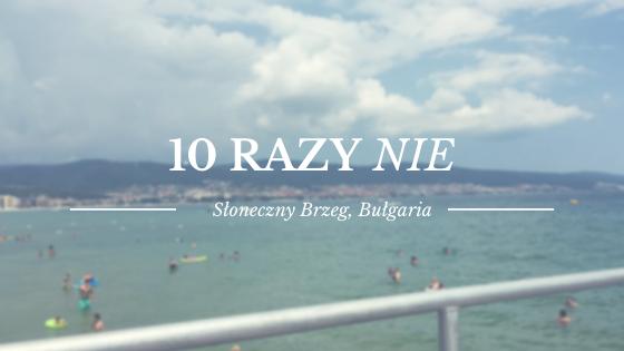 Dlaczego nie warto jechać nad Słoneczny Brzeg w Bułgarii? - 10 razy NIE