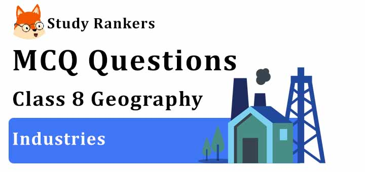MCQ Questions for Class 8 Geography: Ch 5 Industries