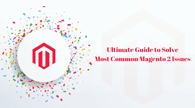 Ultimate Guide to Solve the Most Common Magento 2 Issues Faced