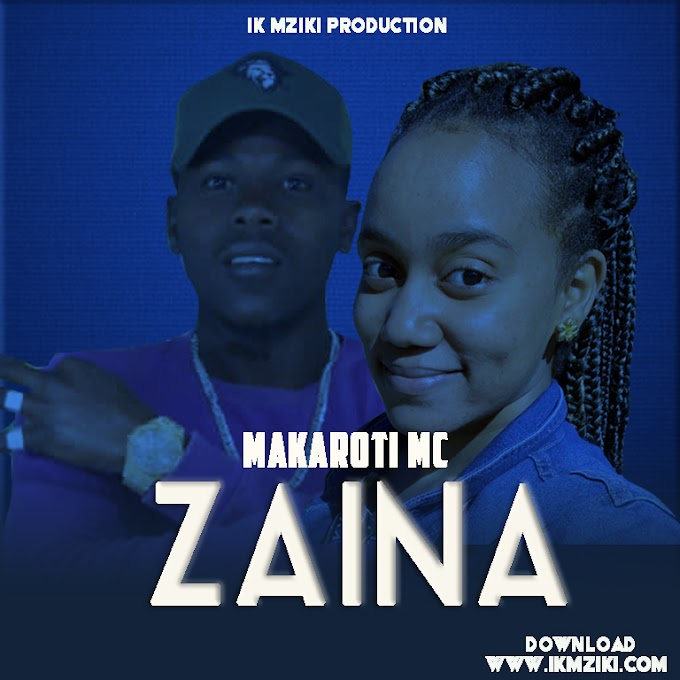 AUDIO   MAKAROTI MC - ZAINA   DOWNLOAD NOW