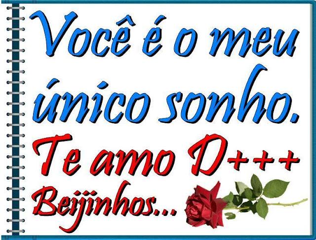 Você é o meu único sonho. Te amo demais!!! Beijinhos...