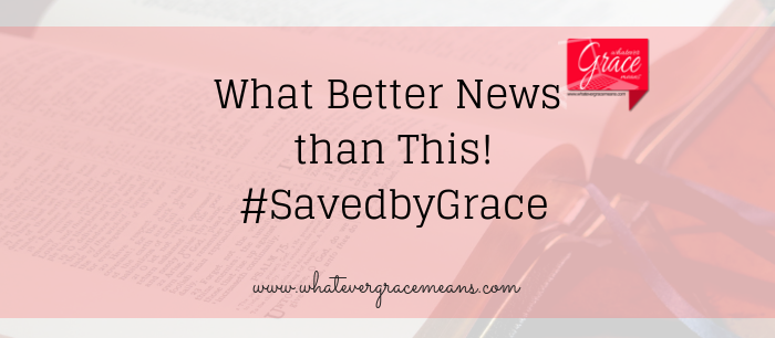 What Better News than This! Saved by Grace
