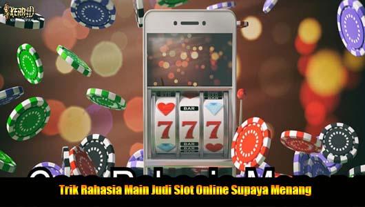 Trik Rahasia Main Judi Slot Online Supaya Menang