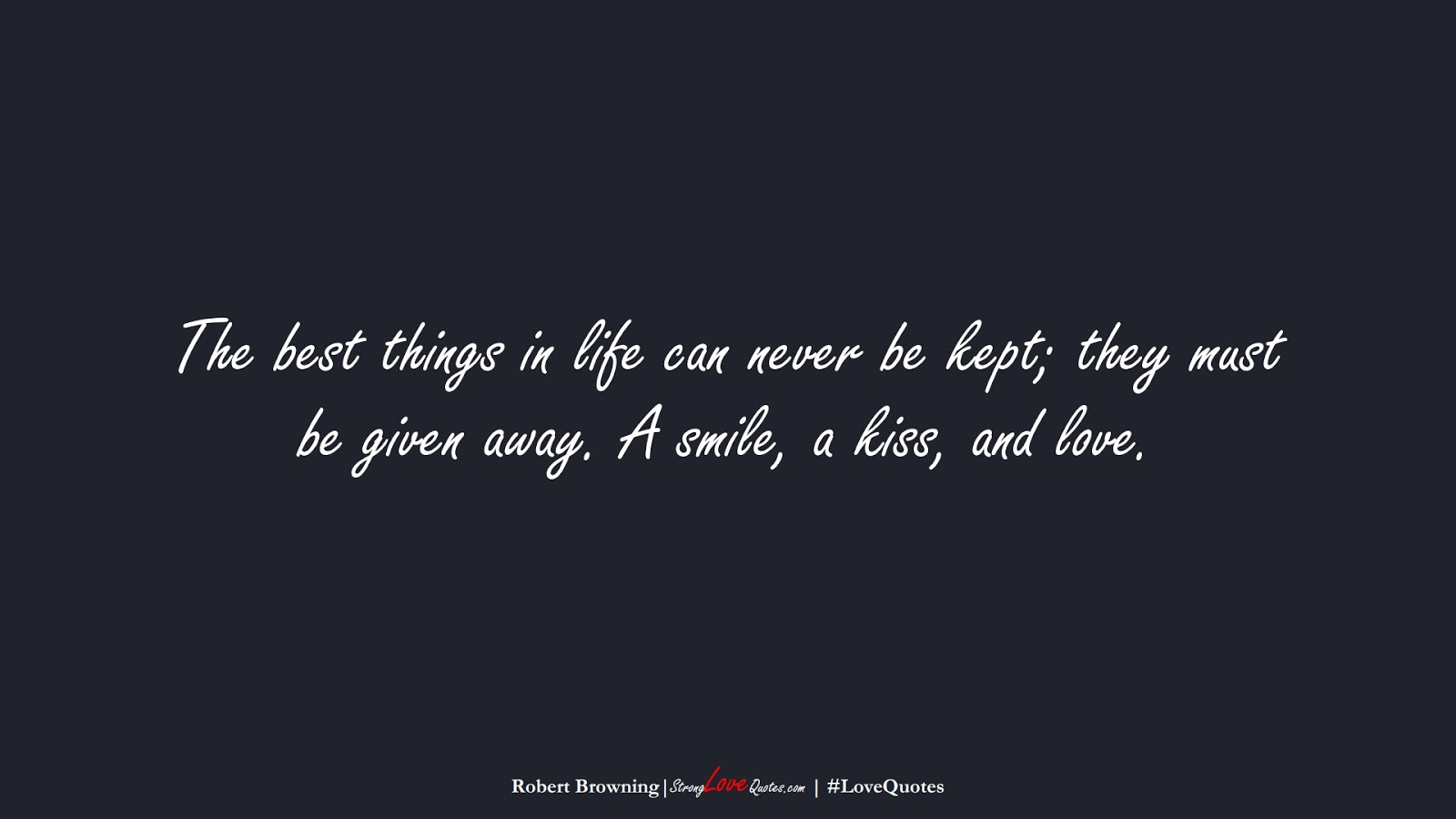 The best things in life can never be kept; they must be given away. A smile, a kiss, and love. (Robert Browning);  #LoveQuotes
