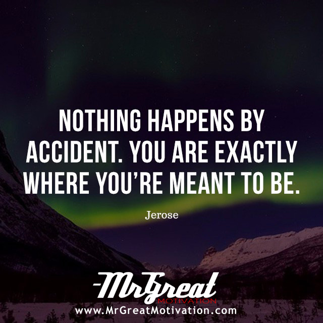 Nothing Happens By Accident. You are Exactly Where You're Meant to Be. - Jerose