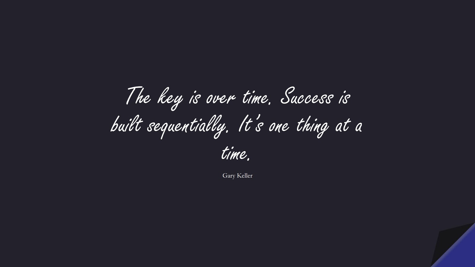 The key is over time. Success is built sequentially. It's one thing at a time. (Gary Keller);  #SuccessQuotes