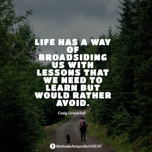 "Inspirational Quotes About Life And Struggles: ""Life has a way of broadsiding us with lessons that we need to learn but would rather avoid."" - Craig Groeschel"