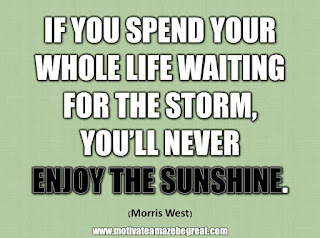 "33 Happiness Quotes To Inspire Your Day: ""If you spend your whole life waiting for the storm, you'll never enjoy the sunshine."" - Morris West"