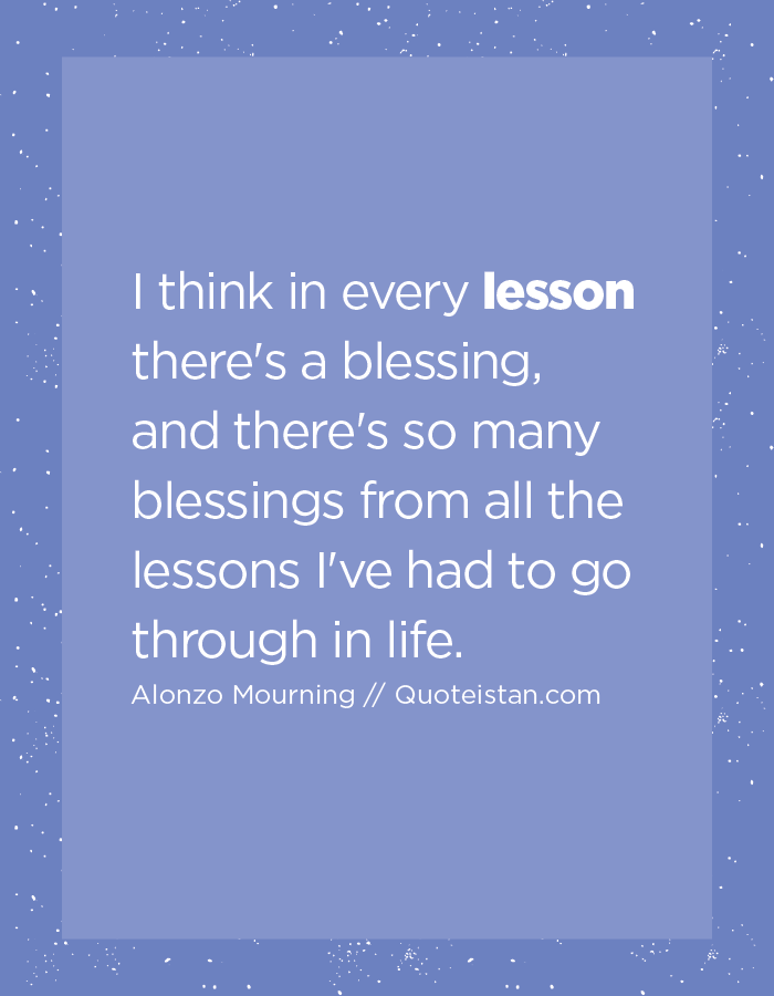 I think in every lesson there's a blessing, and there's so many blessings from all the lessons I've had to go through in life.