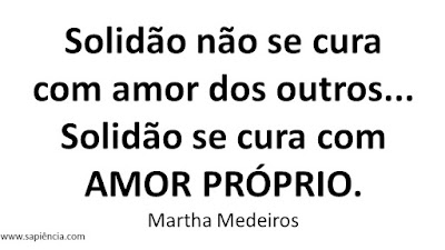 Solidão não se cura com amor dos outros... Solidão se cura com AMOR PRÓPRIO. Martha Medeiros