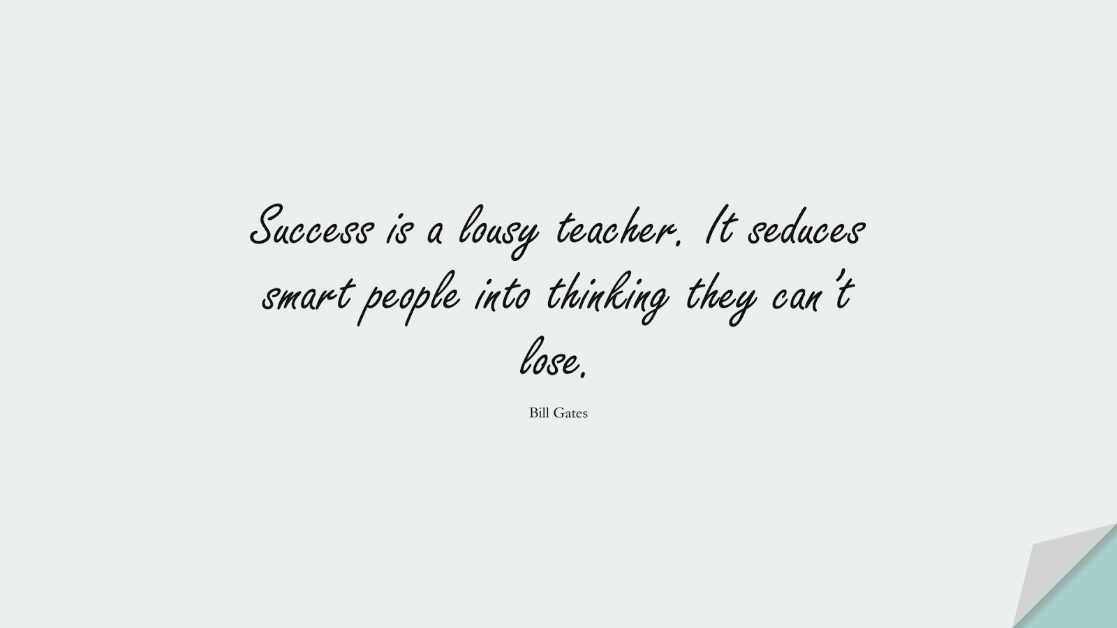 Success is a lousy teacher. It seduces smart people into thinking they can't lose. (Bill Gates);  #SuccessQuotes