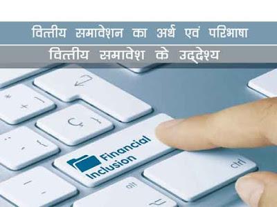 वित्तीय समावेशन क्या है  वित्तीय समावेशन के उद्देश्य, मापन, लाभ,समस्याएं,रणनीतिक उद्देश्य  What is financial inclusion