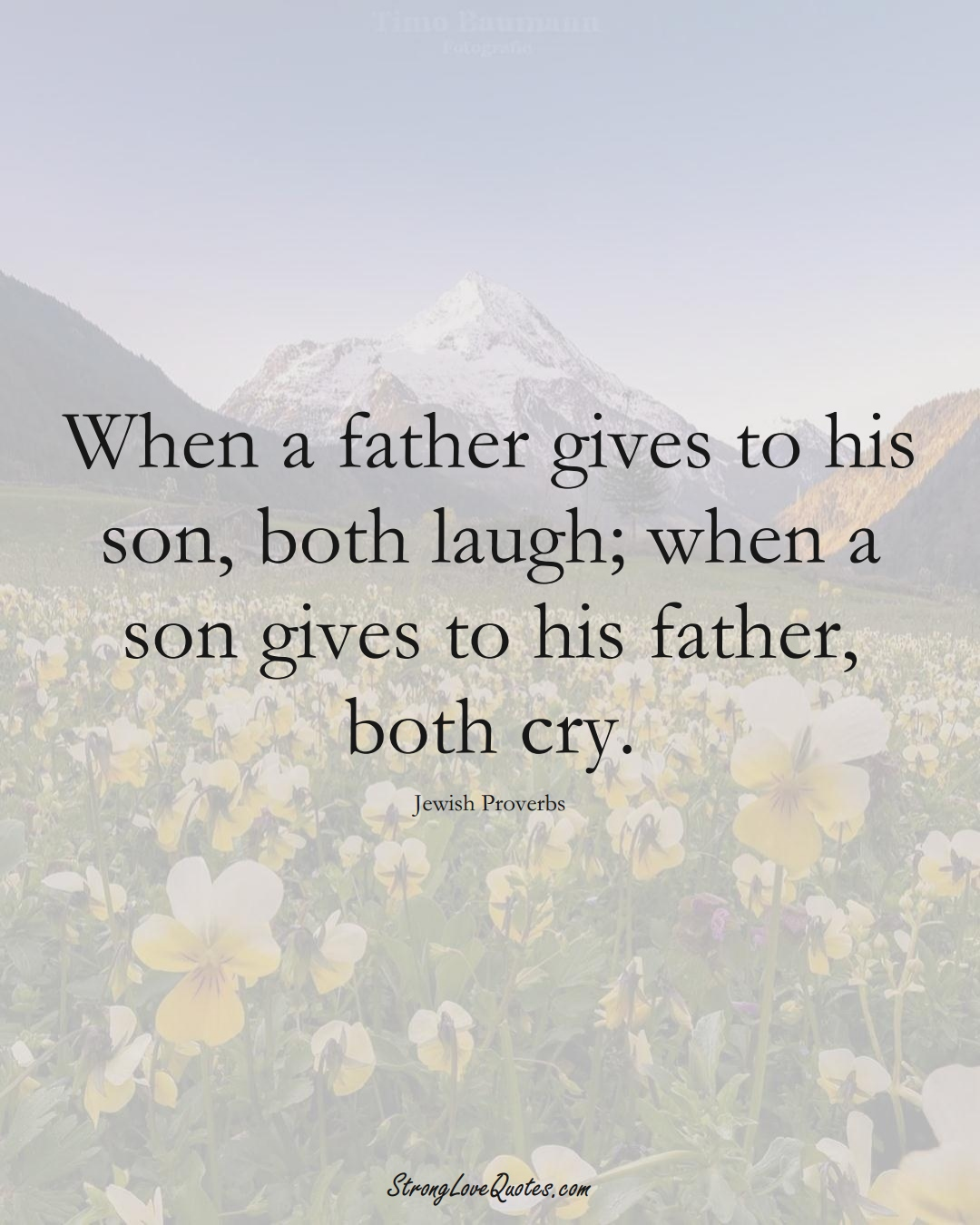 When a father gives to his son, both laugh; when a son gives to his father, both cry. (Jewish Sayings);  #aVarietyofCulturesSayings