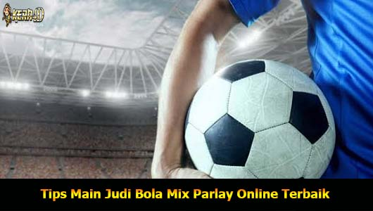 Tips Main Judi Bola Mix Parlay Online Terbaik