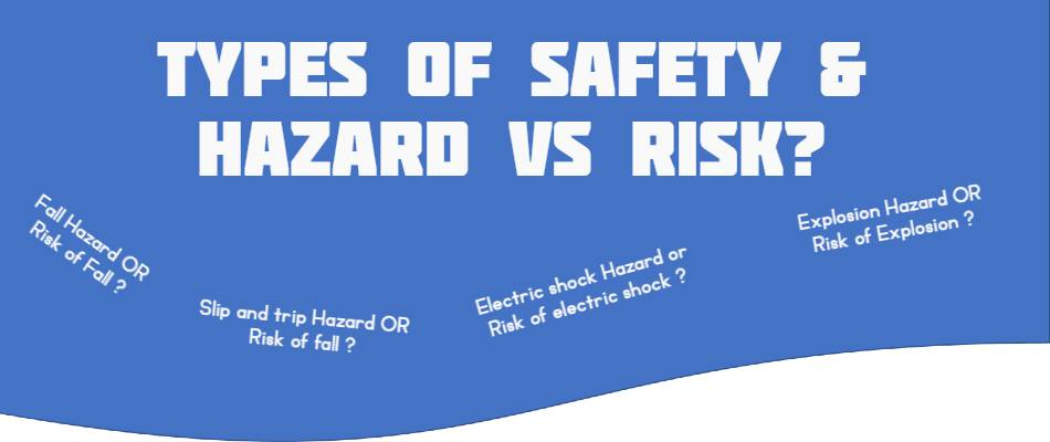 What are the types of Safety and Hazard Vs Risk?