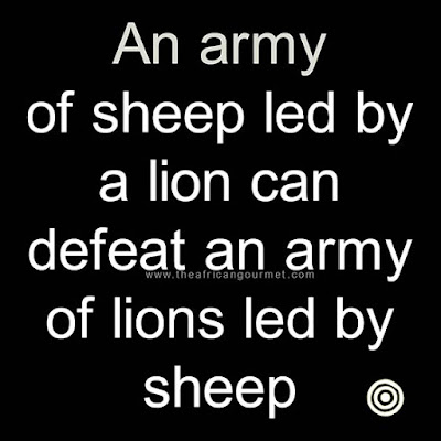 An army of sheep led by a lion can defeat an army of lions led by sheep.