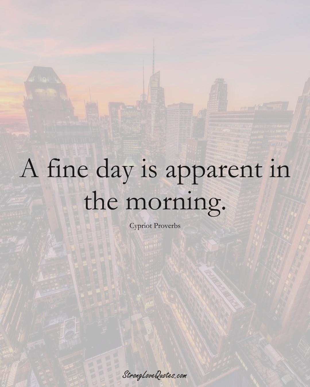 A fine day is apparent in the morning. (Cypriot Sayings);  #MiddleEasternSayings