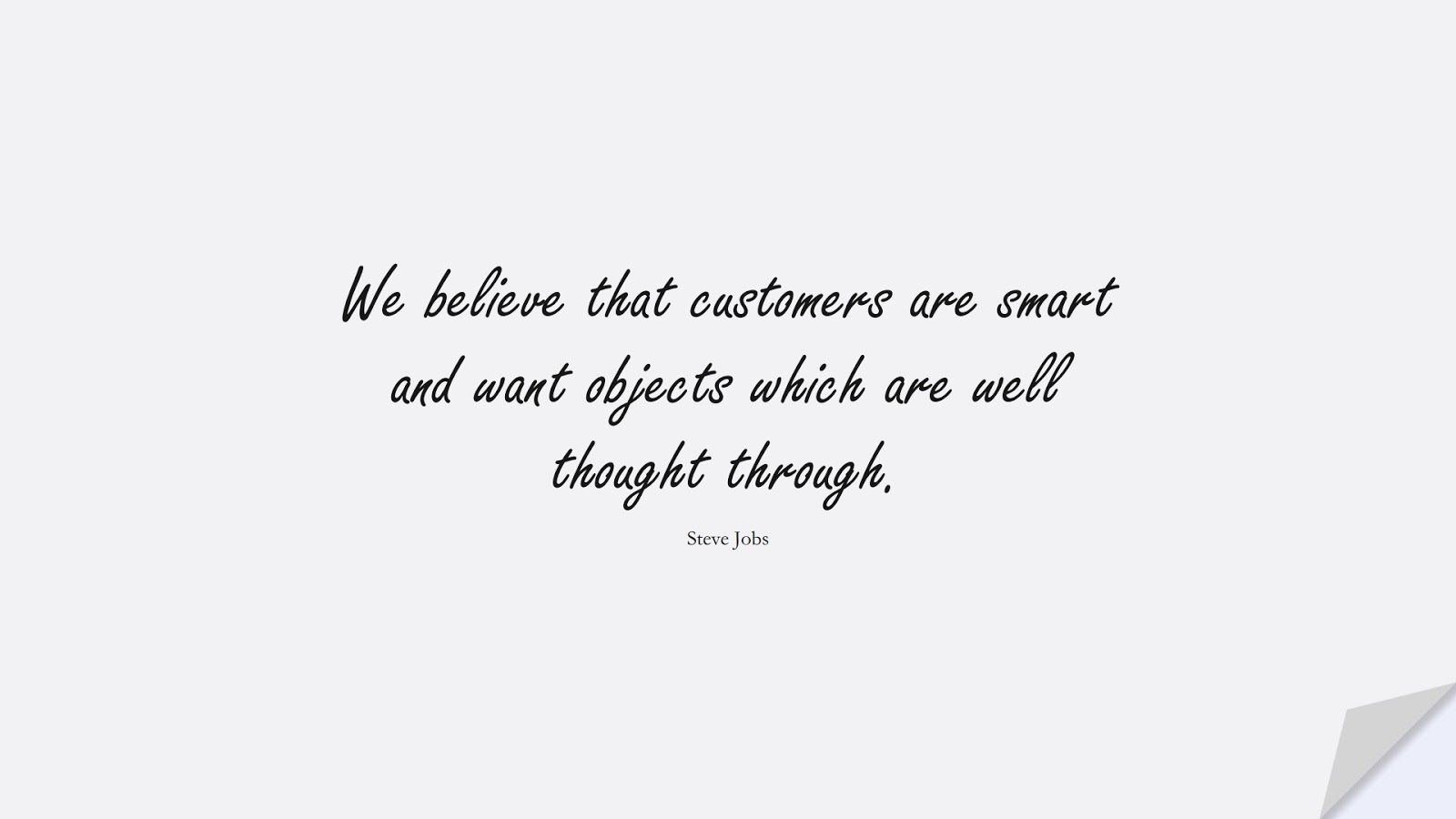 We believe that customers are smart and want objects which are well thought through. (Steve Jobs);  #SteveJobsQuotes