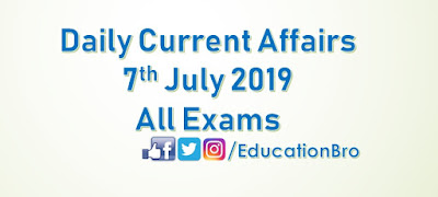 Daily Current Affairs 7th July 2019 For All Government Examinations