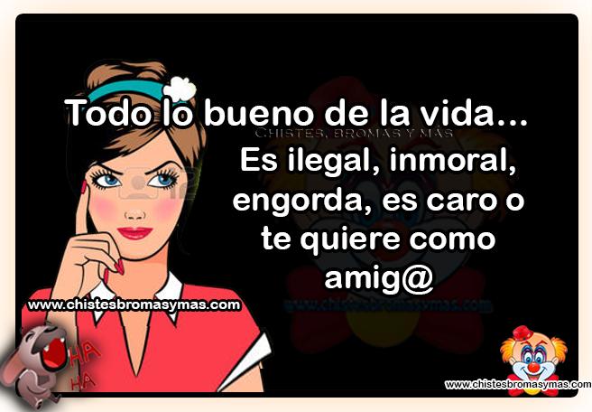 Todo lo bueno de la vida... Es ilegal, inmoral, engorda, es caro o te quiere como amig@