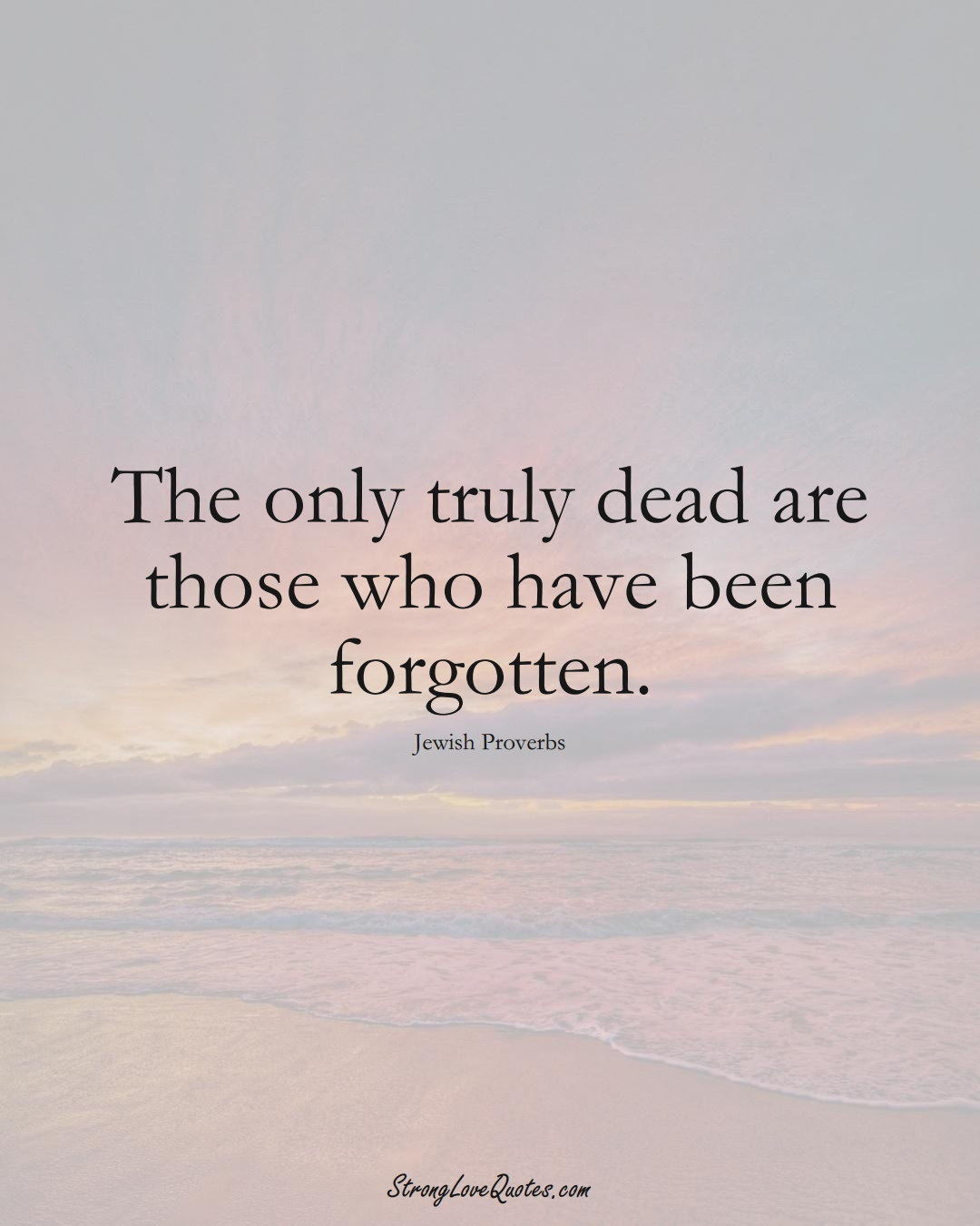 The only truly dead are those who have been forgotten. (Jewish Sayings);  #aVarietyofCulturesSayings
