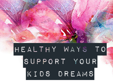 Healthy Ways to Support Your Kids Dreams