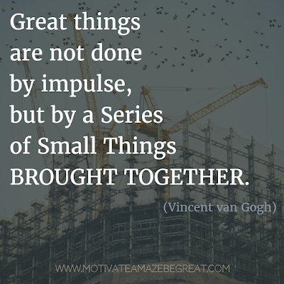 "Featured on 33 Rare Success Quotes In Images To Inspire You: ""Great things are not done by impulse, but by a series of small things brought together."" - Vincent van Gogh"