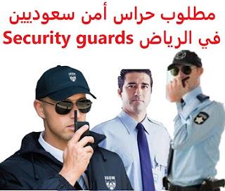 وظائف السعودية مطلوب حراس أمن سعوديين في الرياض Security guards