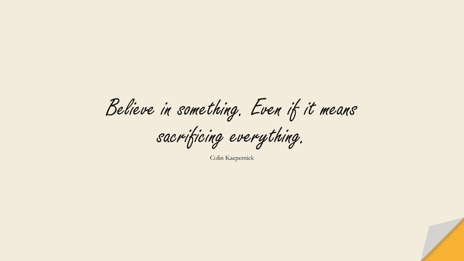Believe in something. Even if it means sacrificing everything. (Colin Kaepernick);  #HardWorkQuotes