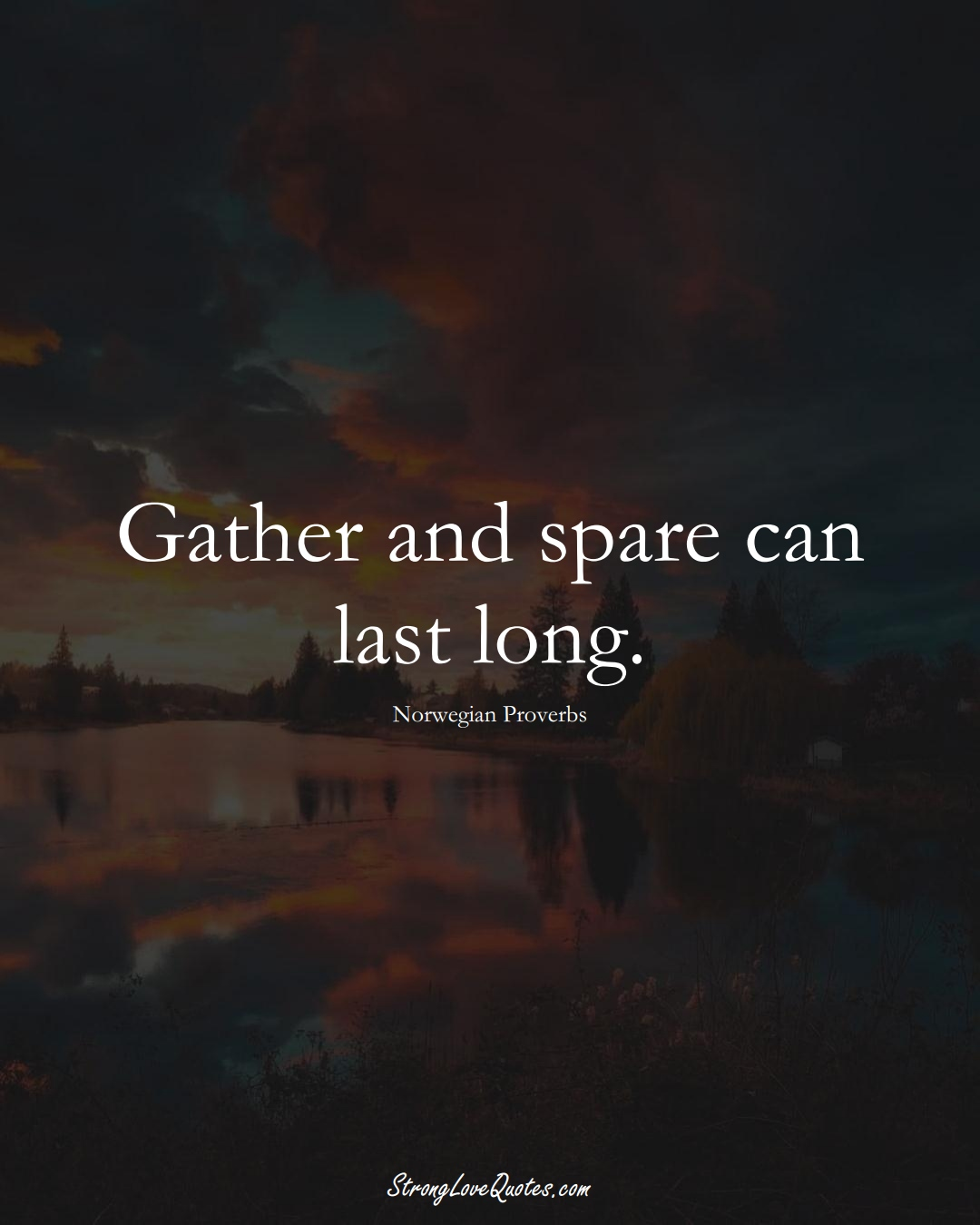 Gather and spare can last long. (Norwegian Sayings);  #EuropeanSayings