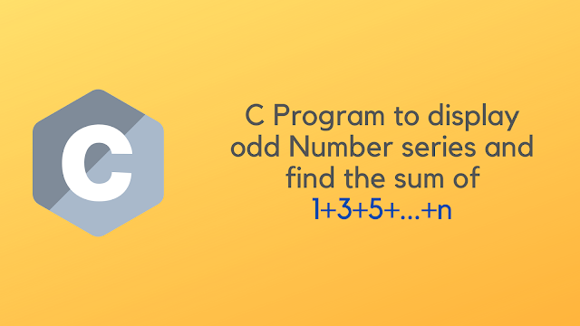 C Program to display odd Number series and find the sum of 1+3+5+...+n