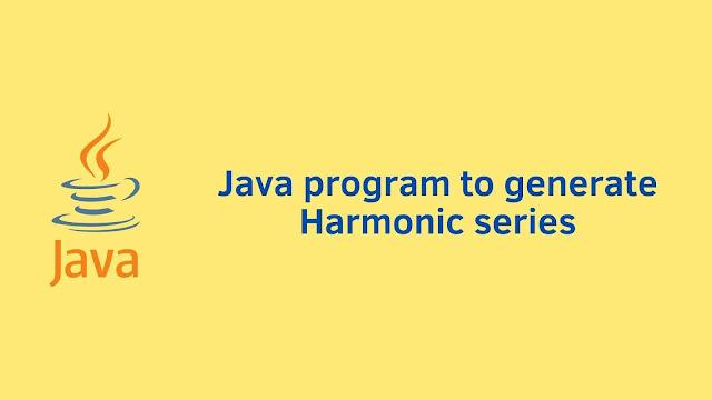 Java program to generate Harmonic series