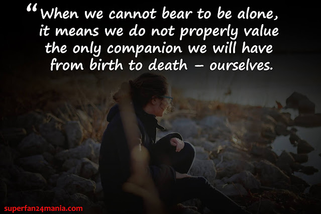 """""""When we cannot bear to be alone, it means we do not properly value the only companion we will have from birth to death – ourselves."""""""