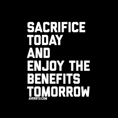 Sacrifice Today and enjoy the benefits tomorrow