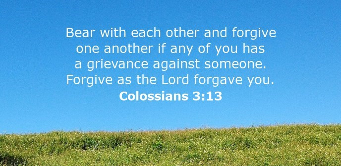 Bear with each other and forgive whatever grievances you may have against one another. Forgive as the Lord forgave you.