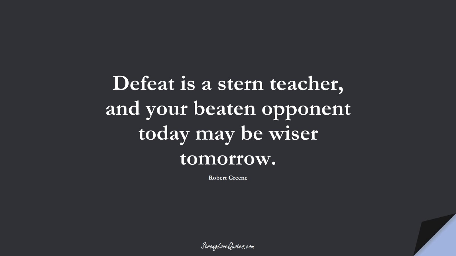 Defeat is a stern teacher, and your beaten opponent today may be wiser tomorrow. (Robert Greene);  #LearningQuotes