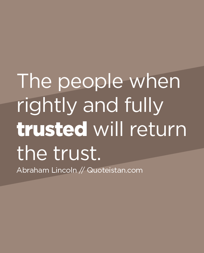 The people when rightly and fully trusted will return the trust.